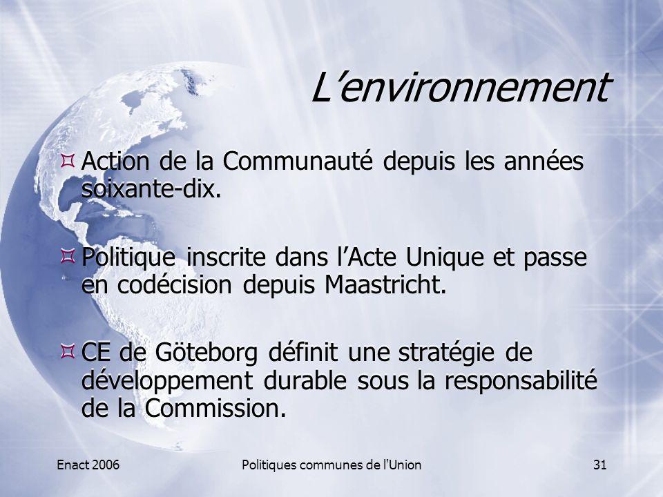 Enact 2006Politiques communes de l'Union31 L'environnement  Action de la Communauté depuis les années soixante-dix.  Politique inscrite dans l'Acte