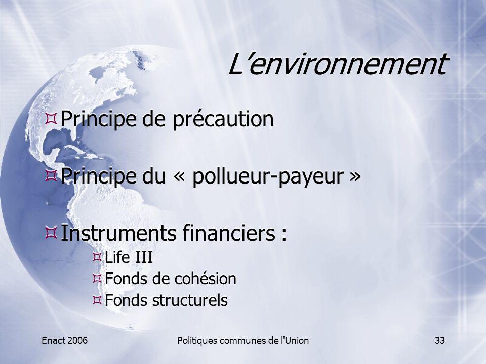 Enact 2006Politiques communes de l'Union33 L'environnement  Principe de précaution  Principe du « pollueur-payeur »  Instruments financiers :  Lif