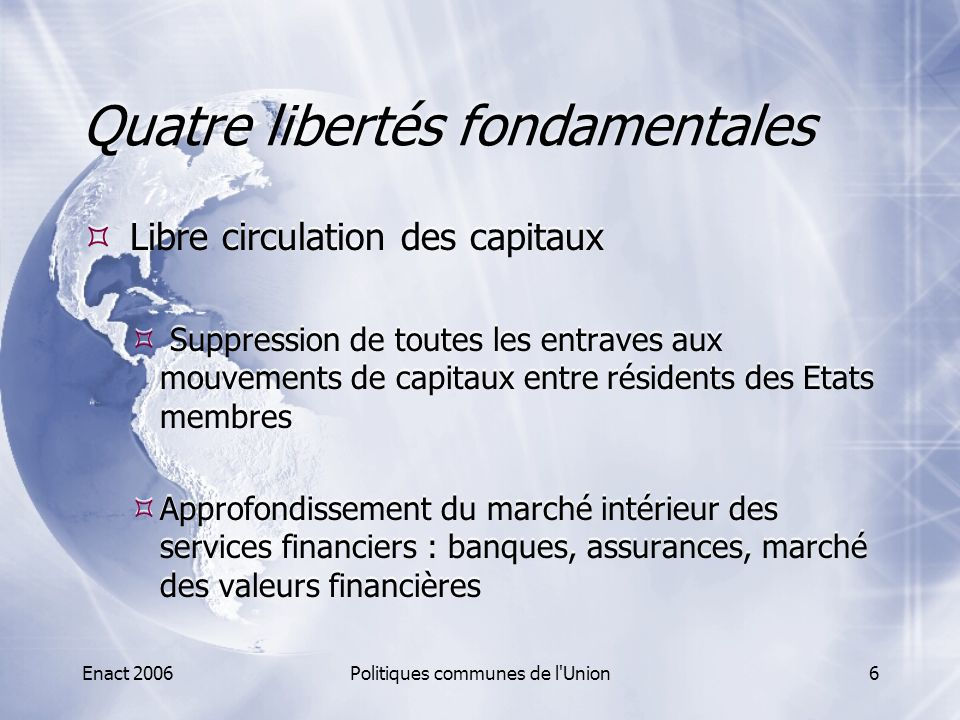 Enact 2006Politiques communes de l'Union6 Quatre libertés fondamentales  Libre circulation des capitaux  Suppression de toutes les entraves aux mouv