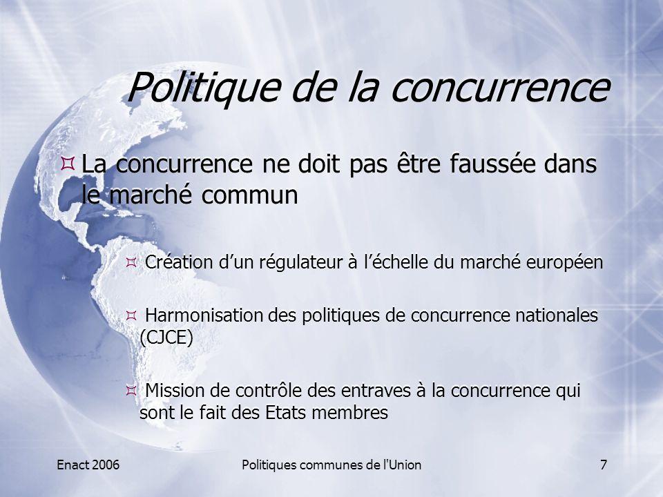Enact 2006Politiques communes de l Union8 Politique de la concurrence  Les ententes  Elles sont interdites si elles ont pour effet de fausser le jeu de la concurrence à l'intérieur du marché commun.