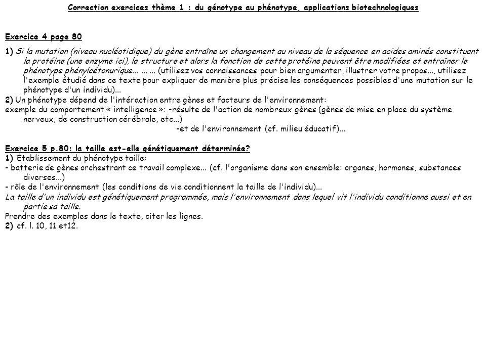 Correction exercices thème 1 : du génotype au phénotype, applications biotechnologiques Exercice 4 page 80 1) Si la mutation (niveau nucléotidique) du gène entraîne un changement au niveau de la séquence en acides aminés constituant la protéine (une enzyme ici), la structure et alors la fonction de cette protéine peuvent être modifiées et entraîner le phénotype phénylcétonurique.........
