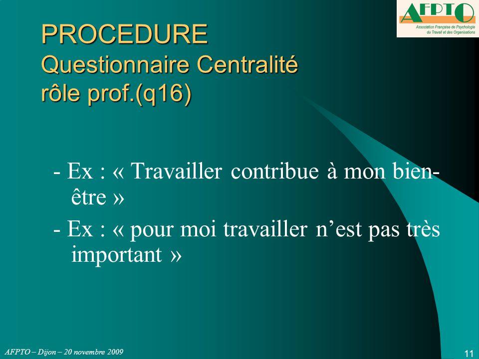 AFPTO – Dijon – 20 novembre 2009 11 PROCEDURE Questionnaire Centralité rôle prof.(q16) - Ex : « Travailler contribue à mon bien- être » - Ex : « pour