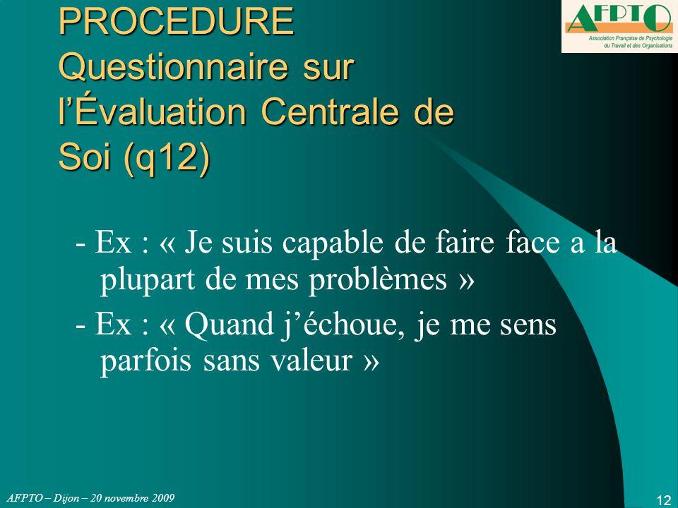 AFPTO – Dijon – 20 novembre 2009 12 PROCEDURE Questionnaire sur l'Évaluation Centrale de Soi (q12) - Ex : « Je suis capable de faire face a la plupart