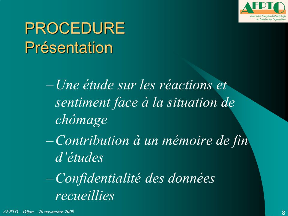 AFPTO – Dijon – 20 novembre 2009 9 PROCEDURE Questionnaire GHQ12 GHQ 12 : situation de détresse psychologique en douze questions Exemple : « êtes-vous capable de vous concentrer sur ce que vous faites » –Mieux que d'habitude (1) –Comme d'habitude (1) –Moins que d'habitude (0) –Beaucoup moins que d'habitude (0)