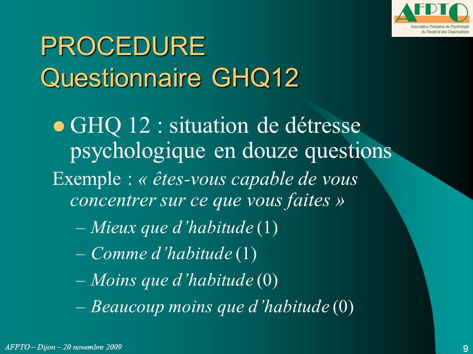 AFPTO – Dijon – 20 novembre 2009 9 PROCEDURE Questionnaire GHQ12 GHQ 12 : situation de détresse psychologique en douze questions Exemple : « êtes-vous