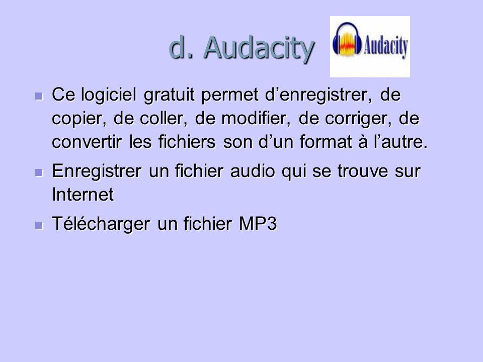 d. Audacity Ce logiciel gratuit permet d'enregistrer, de copier, de coller, de modifier, de corriger, de convertir les fichiers son d'un format à l'au