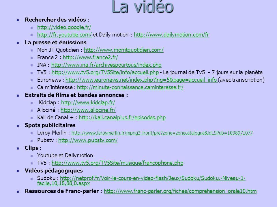 La vidéo Rechercher des vidéos : http://video.google.fr/ http://fr.youtube.com/ et Daily motion : http://www.dailymotion.com/fr http://fr.youtube.com/