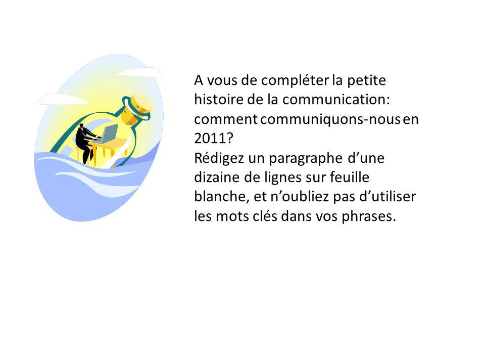 A vous de compléter la petite histoire de la communication: comment communiquons-nous en 2011? Rédigez un paragraphe d'une dizaine de lignes sur feuil