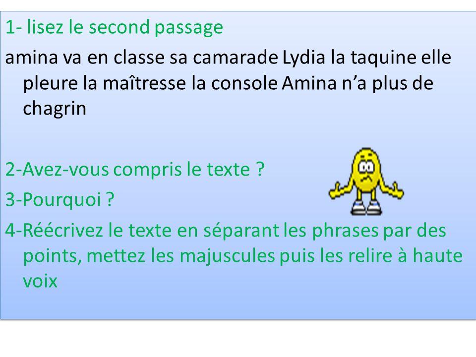 1- lisez le second passage amina va en classe sa camarade Lydia la taquine elle pleure la maîtresse la console Amina n'a plus de chagrin 2-Avez-vous compris le texte .