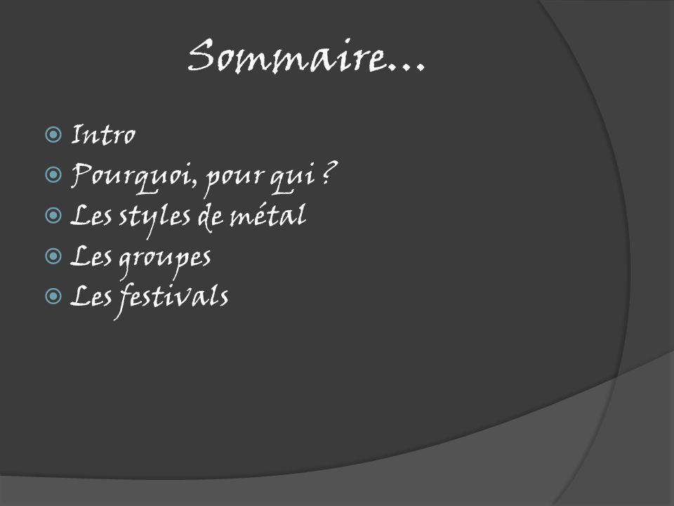 Sommaire…  Intro  Pourquoi, pour qui ?  Les styles de métal  Les groupes  Les festivals