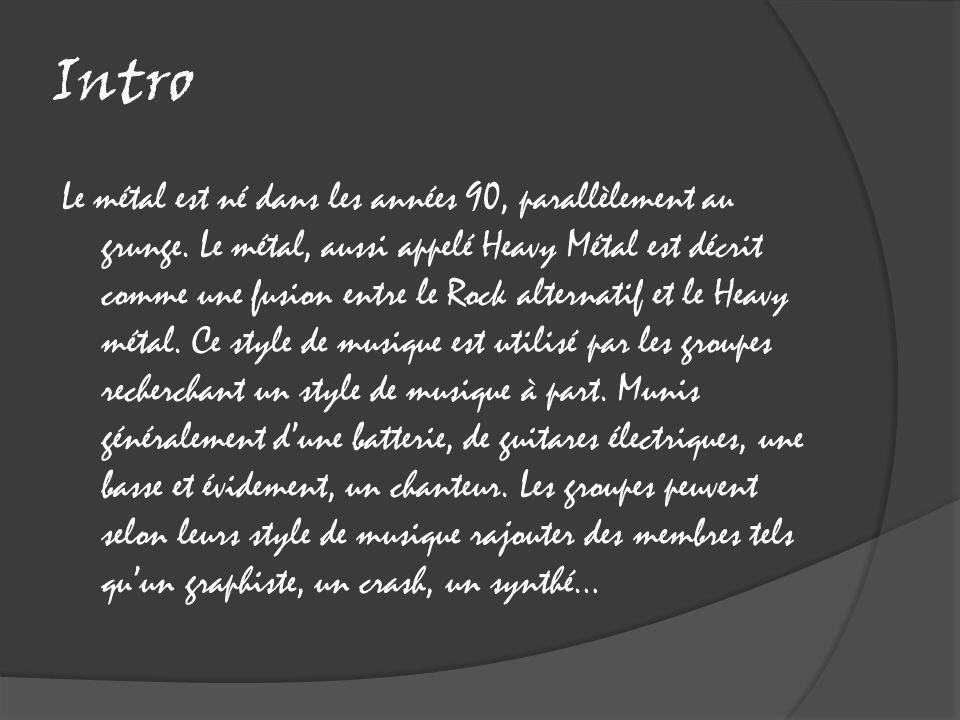 Intro Le métal est né dans les années 90, parallèlement au grunge. Le métal, aussi appelé Heavy Métal est décrit comme une fusion entre le Rock altern