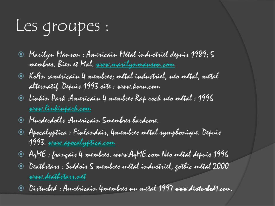 Les groupes :  Marilyn Manson : Americain Métal industriel depuis 1989; 5 membres. Bien et Mal. www.marilynmanson.comwww.marilynmanson.com  KoЯn :am