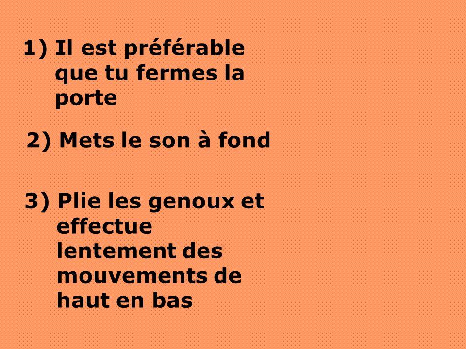 2) Mets le son à fond 3) Plie les genoux et effectue lentement des mouvements de haut en bas 1) Il est préférable que tu fermes la porte