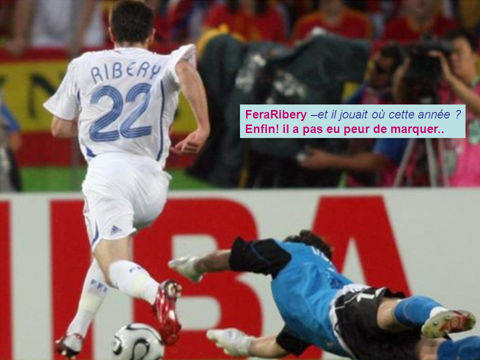 FeraRibery –et il jouait où cette année Enfin! il a pas eu peur de marquer..