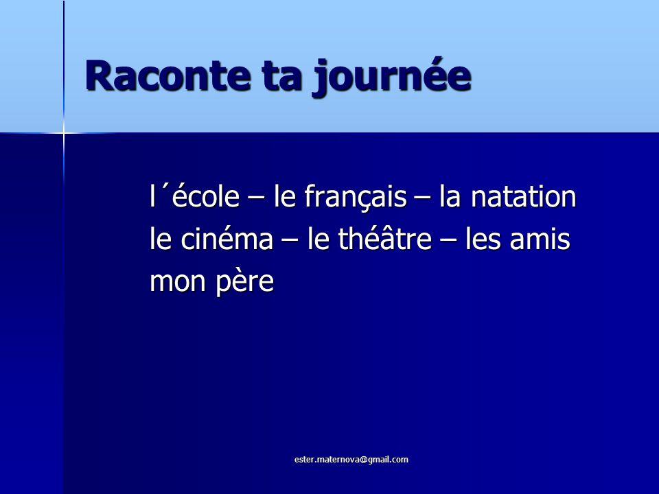Raconte ta journée l´école – le français – la natation le cinéma – le théâtre – les amis mon père ester.maternova@gmail.com