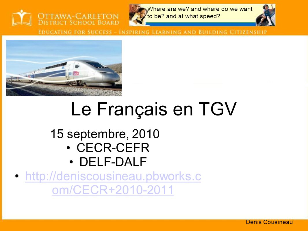 Le Français en TGV 15 septembre, 2010 CECR-CEFR DELF-DALF http://deniscousineau.pbworks.c om/CECR+2010-2011http://deniscousineau.pbworks.c om/CECR+2010-2011 Denis Cousineau Where are we.
