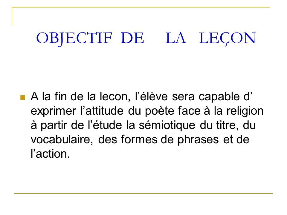OBJECTIF DE LA LEÇON A la fin de la lecon, l'élève sera capable d' exprimer l'attitude du poète face à la religion à partir de l'étude la sémiotique d