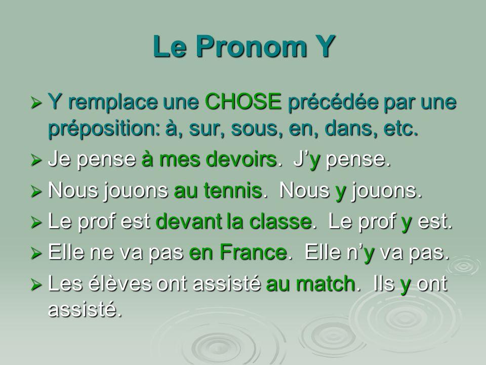 Le Pronom Y  Y remplace une CHOSE précédée par une préposition: à, sur, sous, en, dans, etc.  Je pense à mes devoirs. J'y pense.  Nous jouons au te