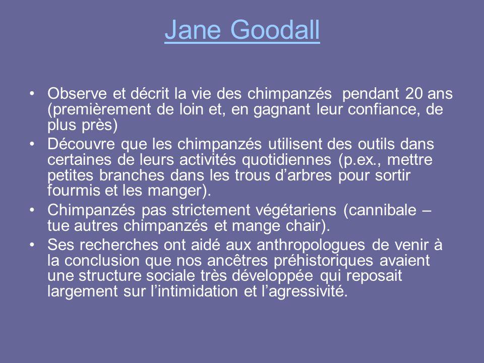 Jane Goodall Observe et décrit la vie des chimpanzés pendant 20 ans (premièrement de loin et, en gagnant leur confiance, de plus près) Découvre que le