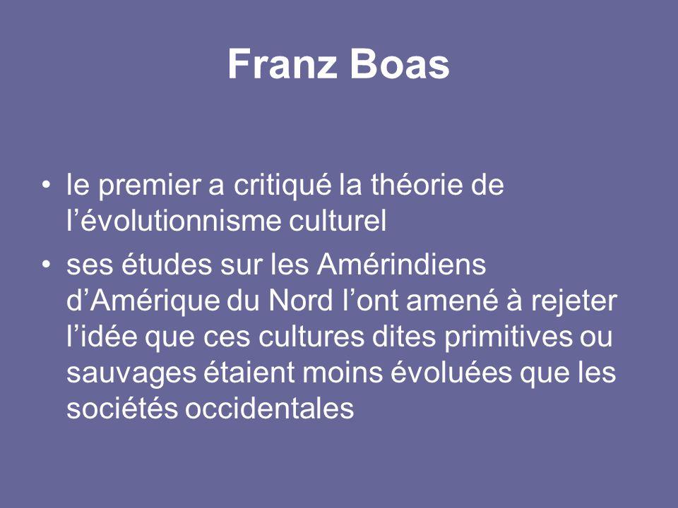 Franz Boas le premier a critiqué la théorie de l'évolutionnisme culturel ses études sur les Amérindiens d'Amérique du Nord l'ont amené à rejeter l'idé