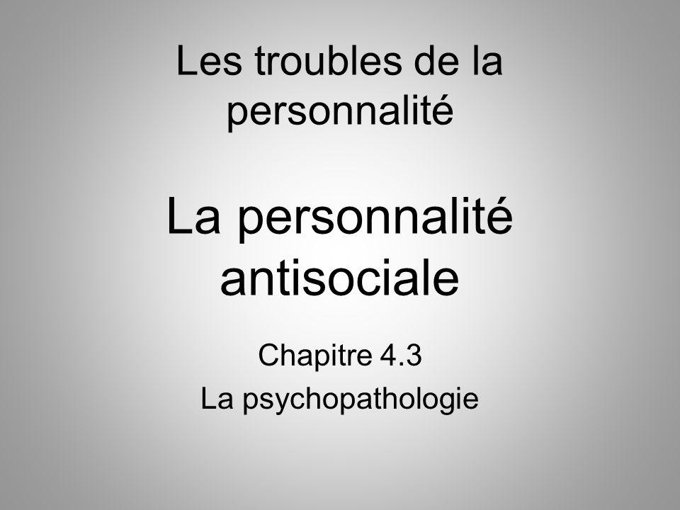 Les troubles de la personnalité La personnalité antisociale Chapitre 4.3 La psychopathologie