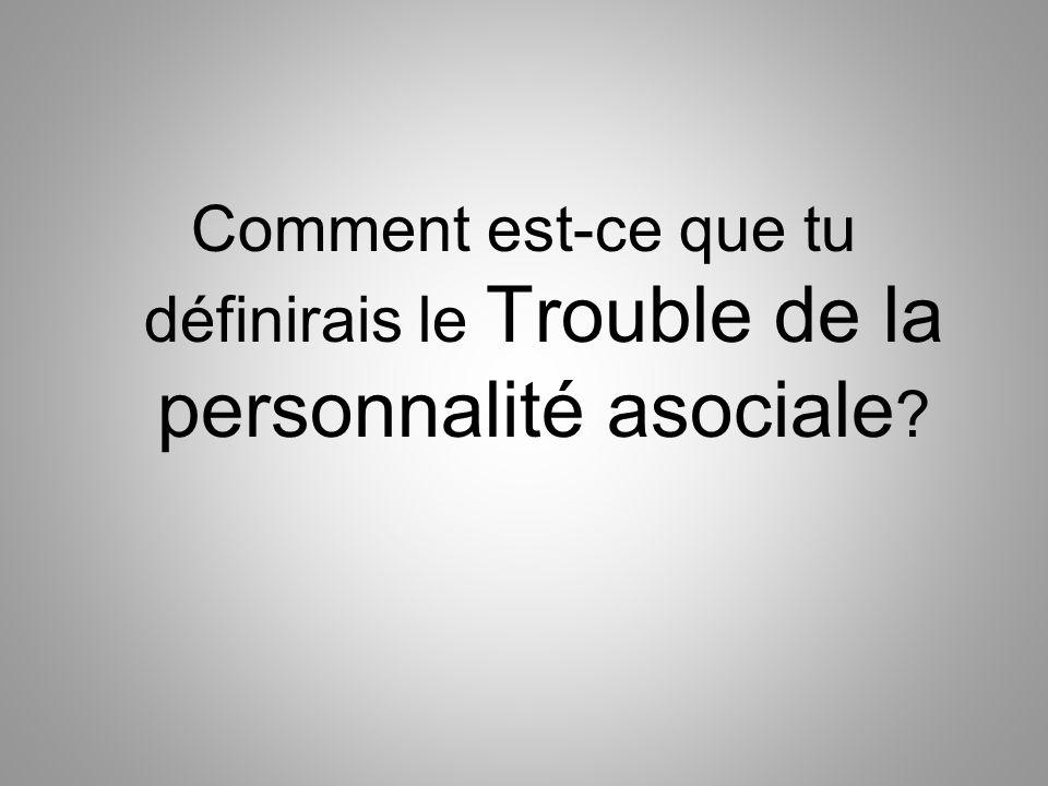 Comment est-ce que tu définirais le Trouble de la personnalité asociale ?