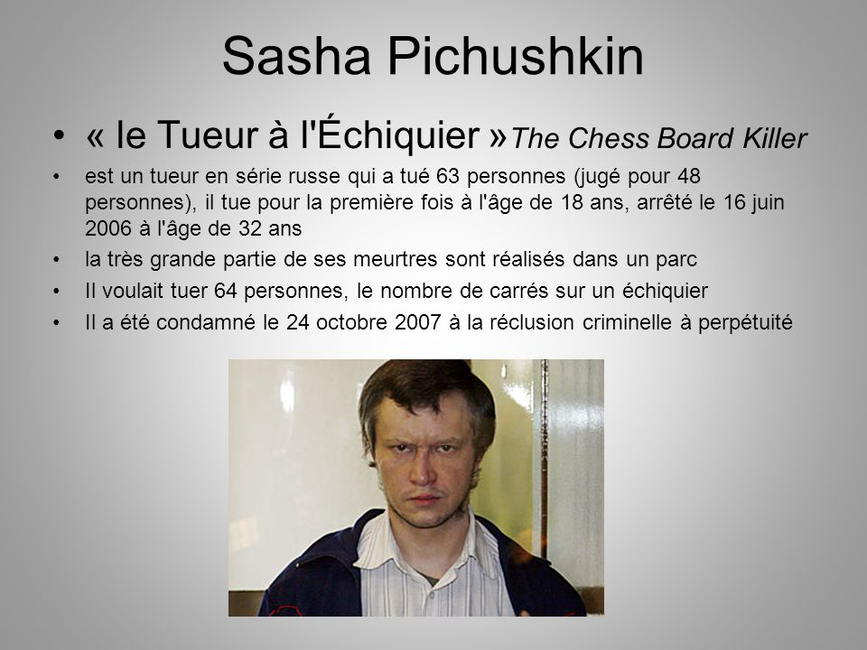 Sasha Pichushkin « le Tueur à l'Échiquier » The Chess Board Killer est un tueur en série russe qui a tué 63 personnes (jugé pour 48 personnes), il tue