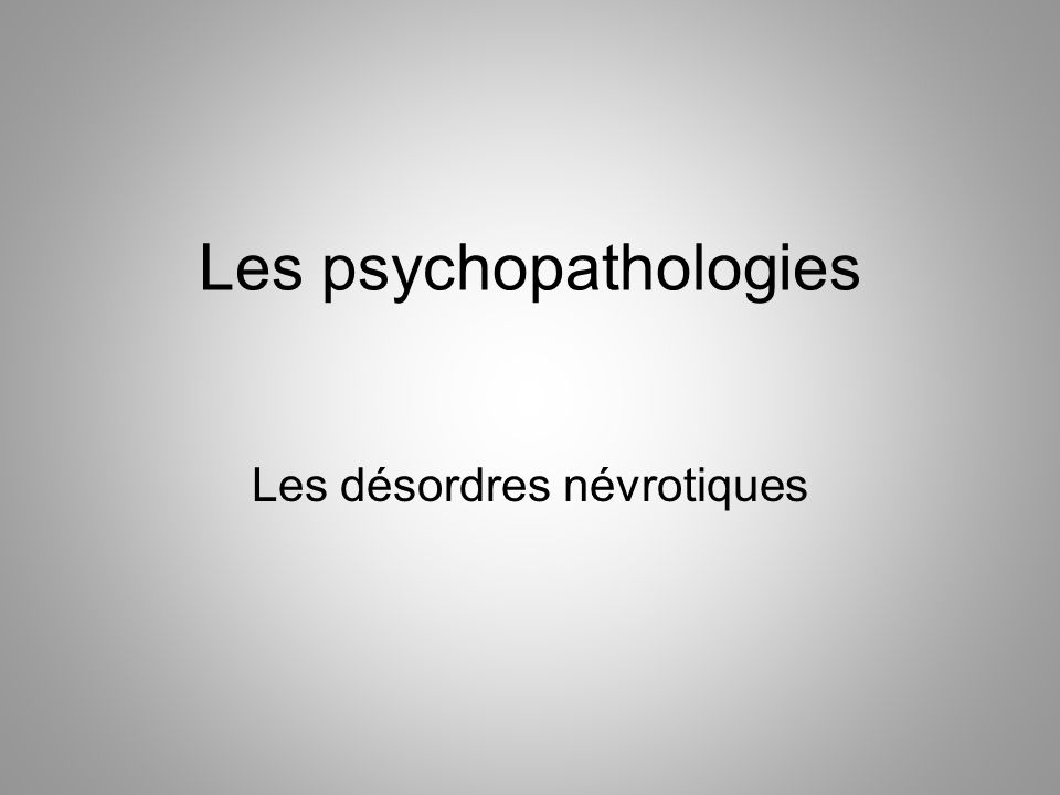 Les psychopathologies Les désordres névrotiques