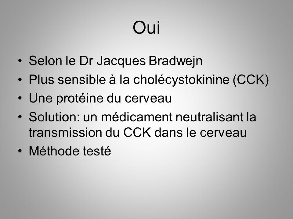 Oui Selon le Dr Jacques Bradwejn Plus sensible à la cholécystokinine (CCK) Une protéine du cerveau Solution: un médicament neutralisant la transmissio