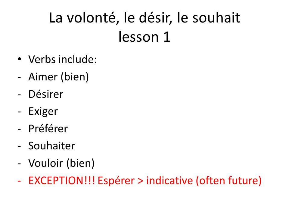 La volonté, le désir, le souhait lesson 1 Verbs include: -Aimer (bien) -Désirer -Exiger -Préférer -Souhaiter -Vouloir (bien) -EXCEPTION!!! Espérer > i