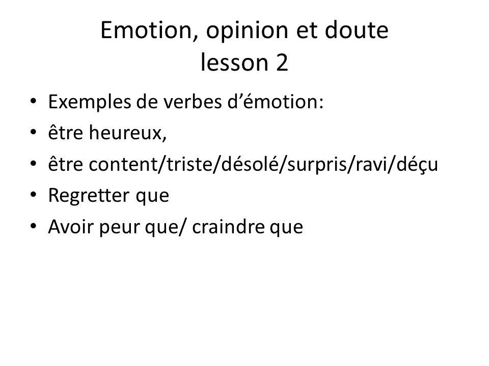 Emotion, opinion et doute lesson 2 Exemples de verbes d'émotion: être heureux, être content/triste/désolé/surpris/ravi/déçu Regretter que Avoir peur q