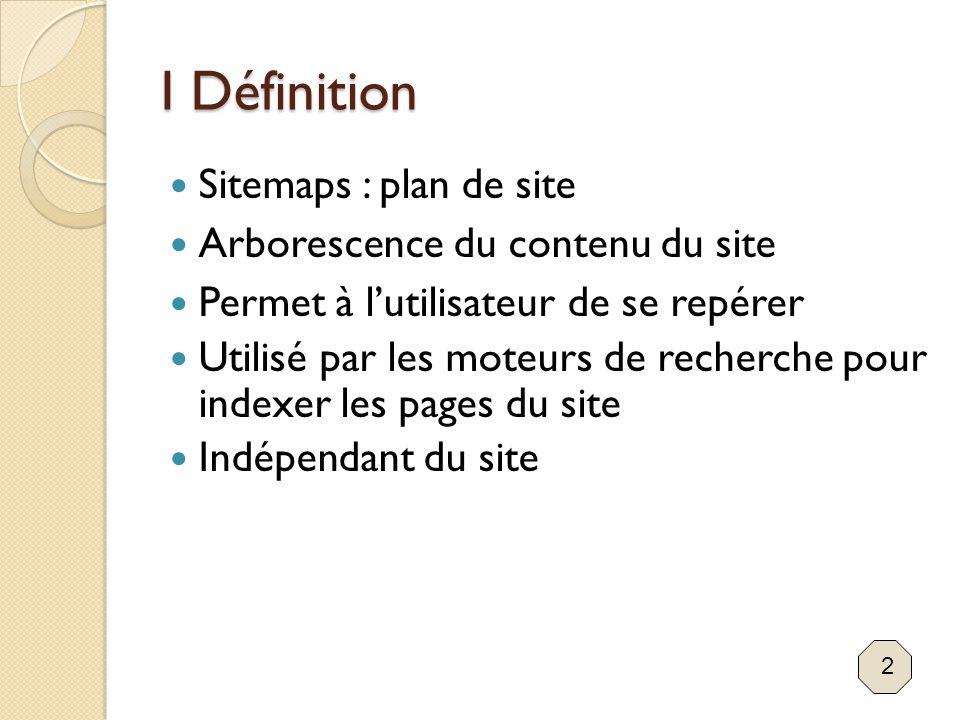 I Définition Sitemaps : plan de site Arborescence du contenu du site Permet à l'utilisateur de se repérer Utilisé par les moteurs de recherche pour in