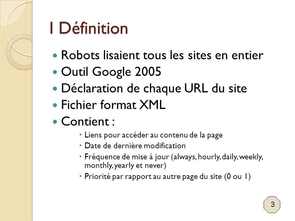 I Définition Robots lisaient tous les sites en entier Outil Google 2005 Déclaration de chaque URL du site Fichier format XML Contient :  Liens pour a