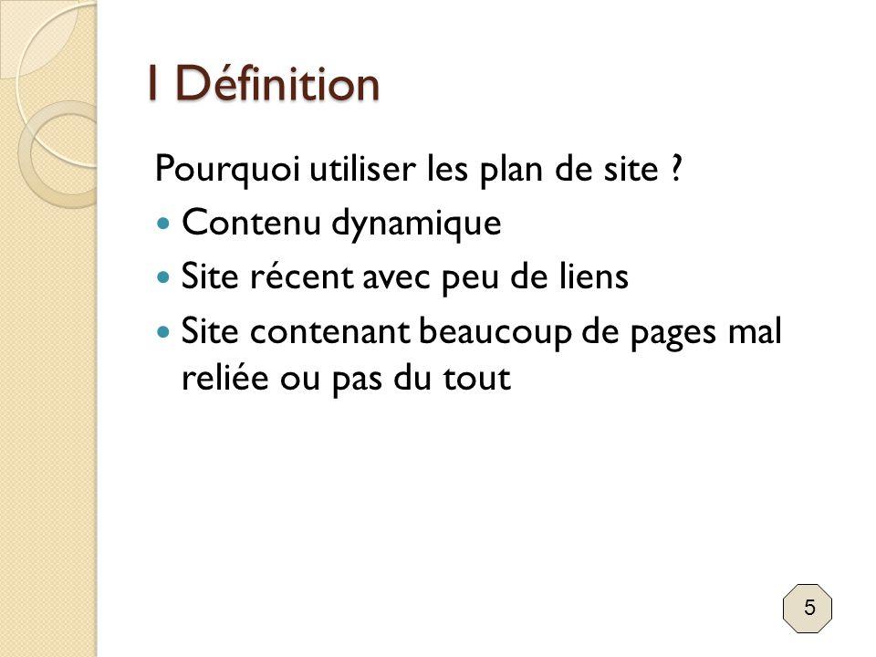 I Définition Pourquoi utiliser les plan de site ? Contenu dynamique Site récent avec peu de liens Site contenant beaucoup de pages mal reliée ou pas d
