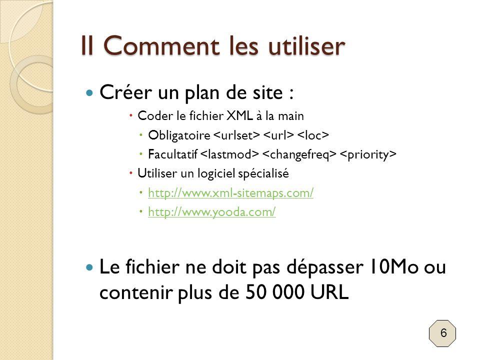 II Comment les utiliser Créer un plan de site :  Coder le fichier XML à la main  Obligatoire  Facultatif  Utiliser un logiciel spécialisé  http:/