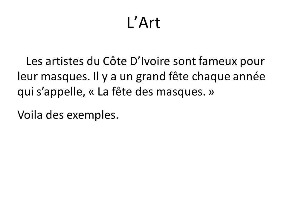 L'Art Les artistes du Côte D'Ivoire sont fameux pour leur masques. Il y a un grand fête chaque année qui s'appelle, « La fête des masques. » Voila des