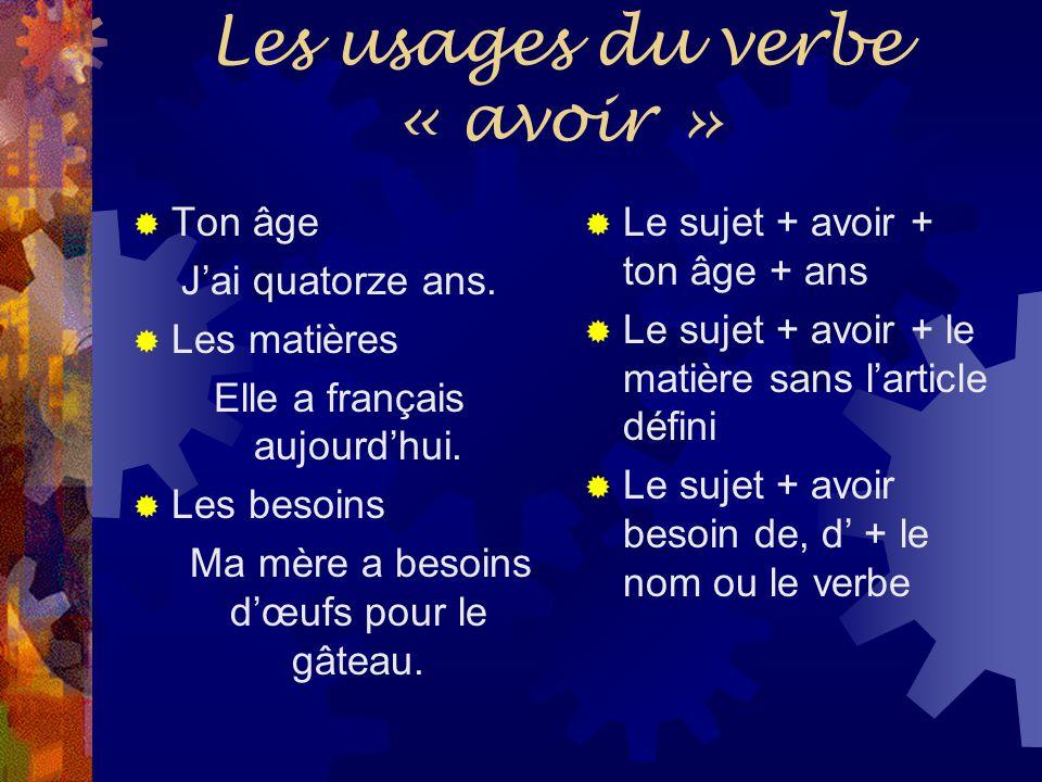Les usages du verbe « avoir »  Ton âge J'ai quatorze ans.  Les matières Elle a français aujourd'hui.  Les besoins Ma mère a besoins d'œufs pour le