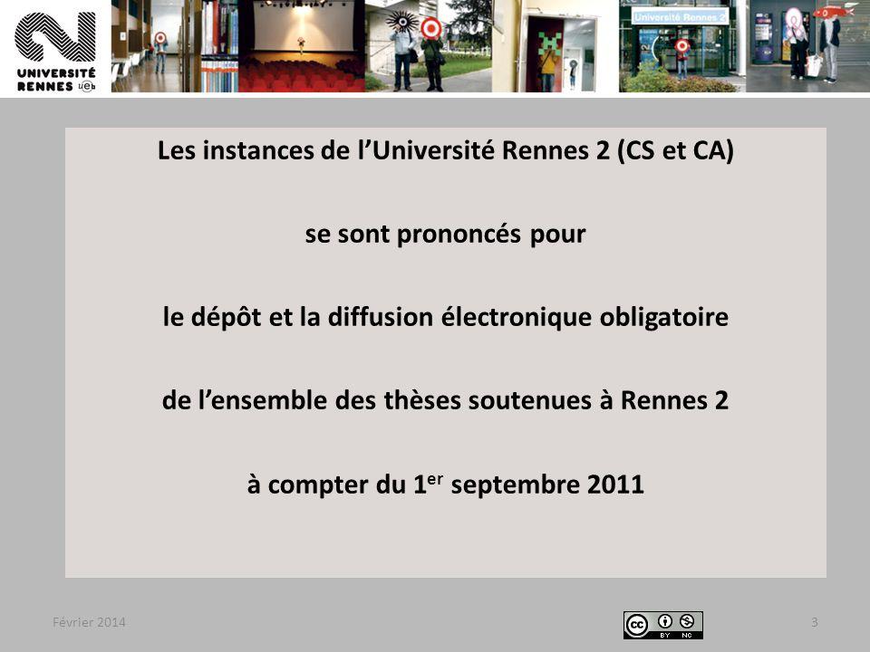 Février 20143 Les instances de l'Université Rennes 2 (CS et CA) se sont prononcés pour le dépôt et la diffusion électronique obligatoire de l'ensemble des thèses soutenues à Rennes 2 à compter du 1 er septembre 2011