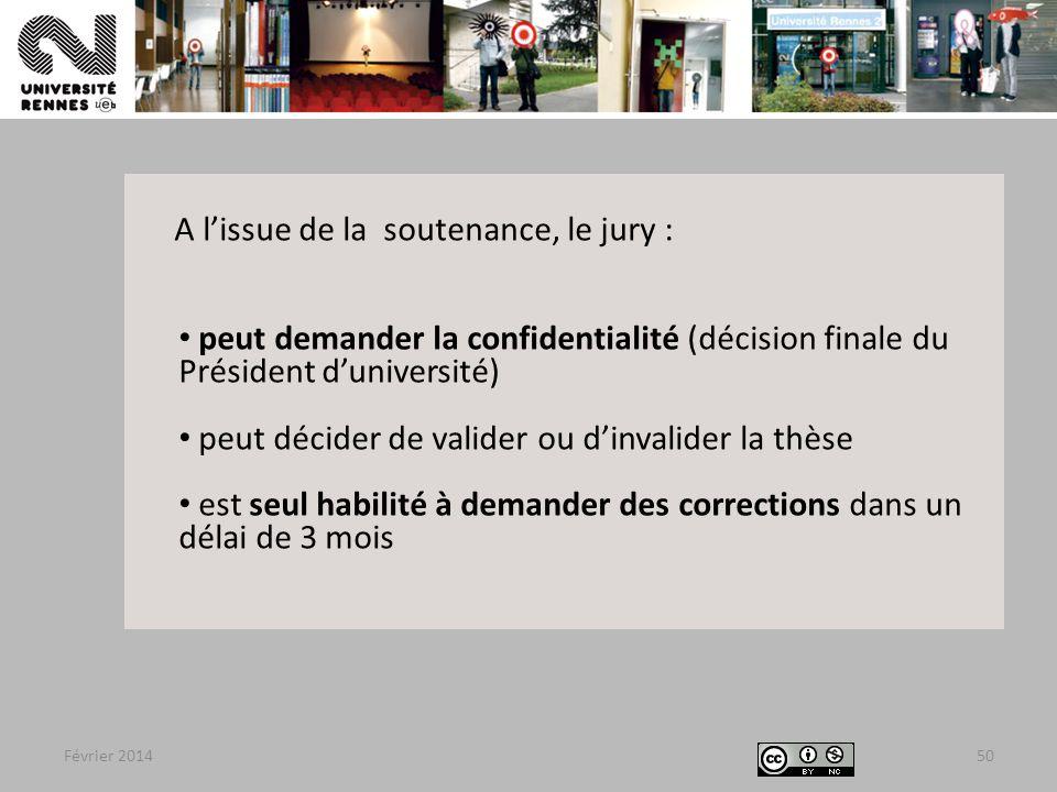 Février 201450 A l'issue de la soutenance, le jury : peut demander la confidentialité (décision finale du Président d'université) peut décider de valider ou d'invalider la thèse est seul habilité à demander des corrections dans un délai de 3 mois
