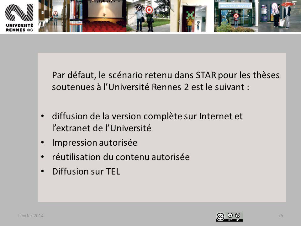 Février 2014 Par défaut, le scénario retenu dans STAR pour les thèses soutenues à l'Université Rennes 2 est le suivant : diffusion de la version complète sur Internet et l'extranet de l'Université Impression autorisée réutilisation du contenu autorisée Diffusion sur TEL 76