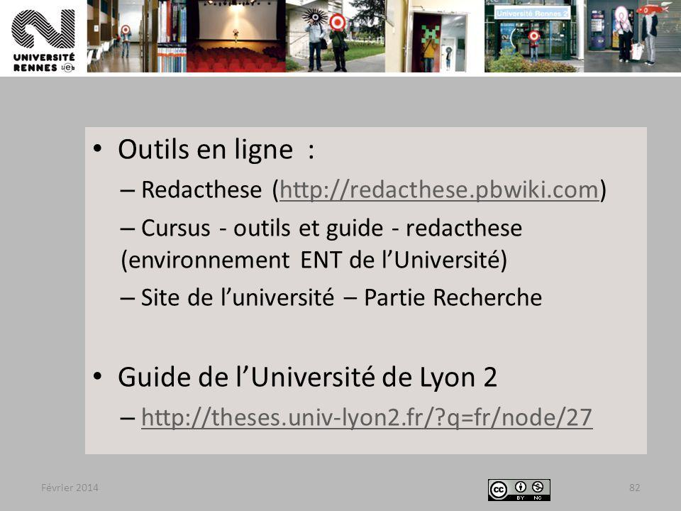 Février 201482 Outils en ligne : – Redacthese (http://redacthese.pbwiki.com)http://redacthese.pbwiki.com – Cursus - outils et guide - redacthese (environnement ENT de l'Université) – Site de l'université – Partie Recherche Guide de l'Université de Lyon 2 – http://theses.univ-lyon2.fr/?q=fr/node/27http://theses.univ-lyon2.fr/?q=fr/node/27