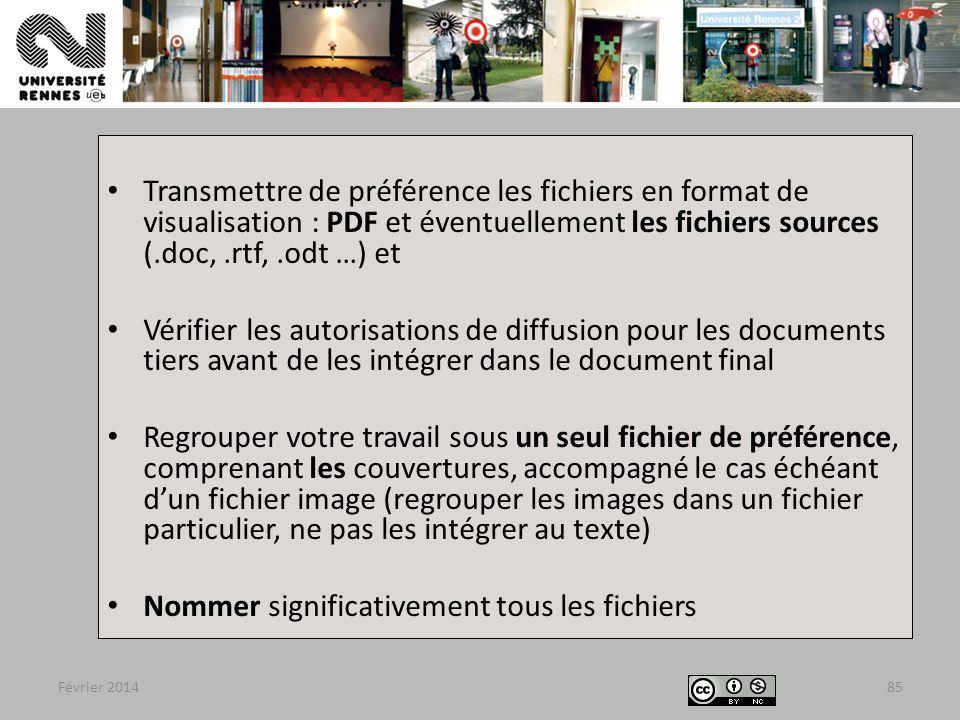 Février 201485 Transmettre de préférence les fichiers en format de visualisation : PDF et éventuellement les fichiers sources (.doc,.rtf,.odt …) et Vérifier les autorisations de diffusion pour les documents tiers avant de les intégrer dans le document final Regrouper votre travail sous un seul fichier de préférence, comprenant les couvertures, accompagné le cas échéant d'un fichier image (regrouper les images dans un fichier particulier, ne pas les intégrer au texte) Nommer significativement tous les fichiers