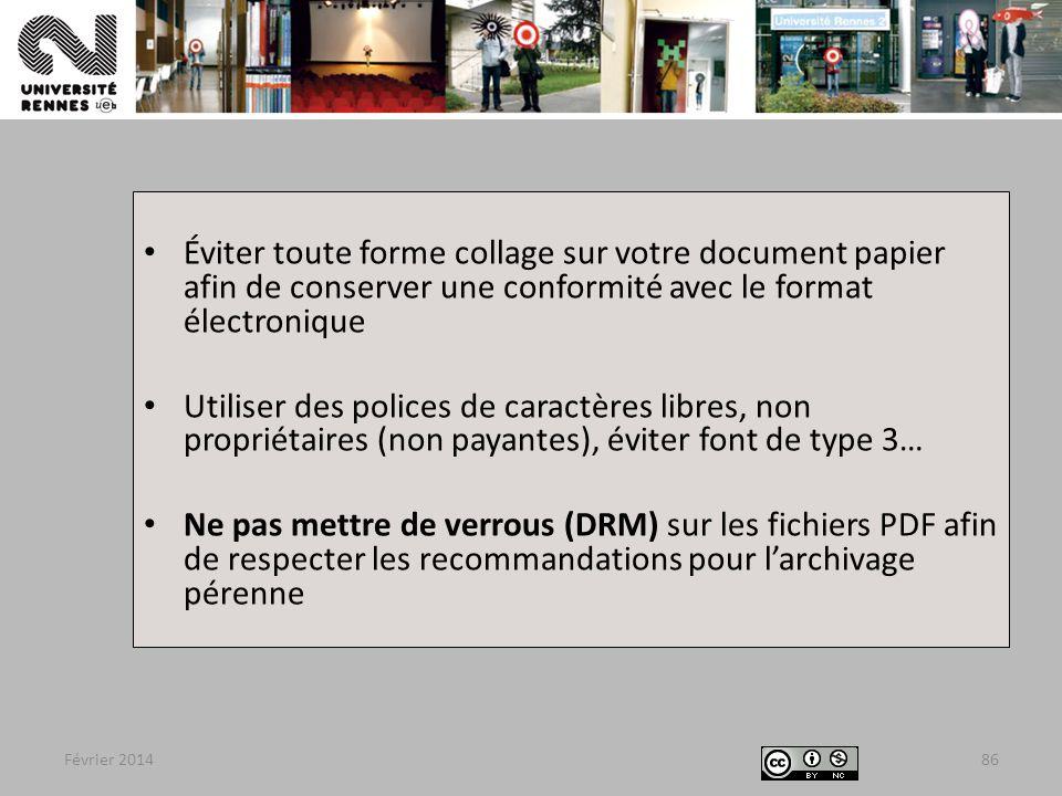 Février 201486 Éviter toute forme collage sur votre document papier afin de conserver une conformité avec le format électronique Utiliser des polices de caractères libres, non propriétaires (non payantes), éviter font de type 3… Ne pas mettre de verrous (DRM) sur les fichiers PDF afin de respecter les recommandations pour l'archivage pérenne