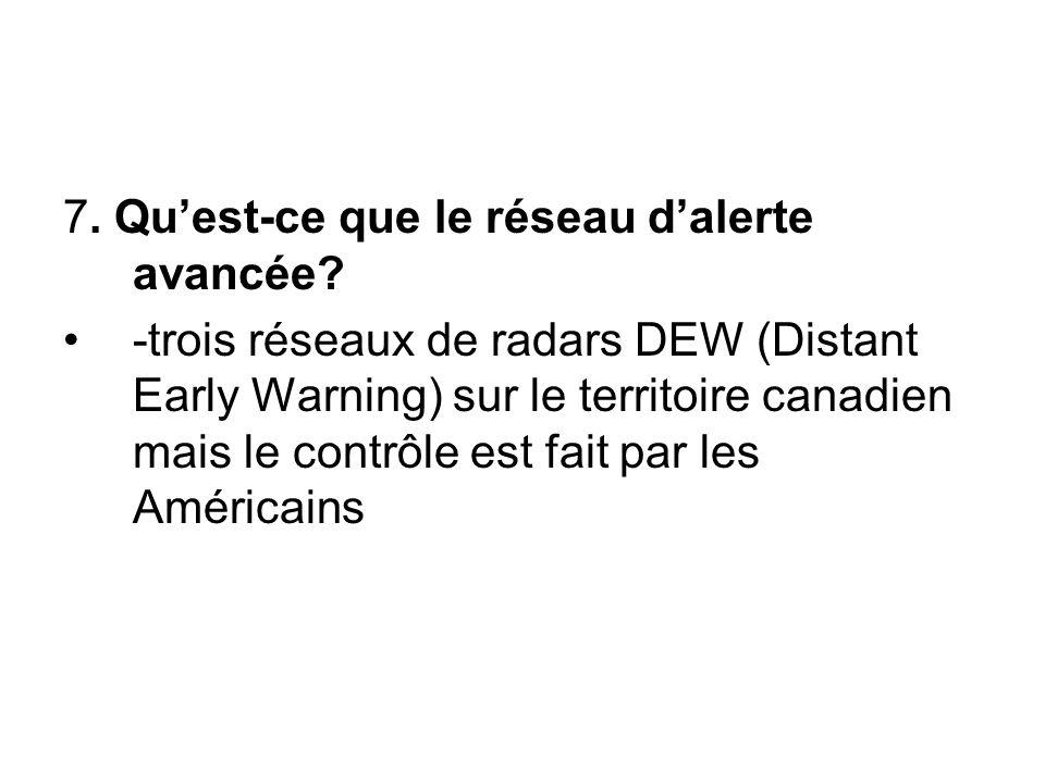 7. Qu'est-ce que le réseau d'alerte avancée? -trois réseaux de radars DEW (Distant Early Warning) sur le territoire canadien mais le contrôle est fait