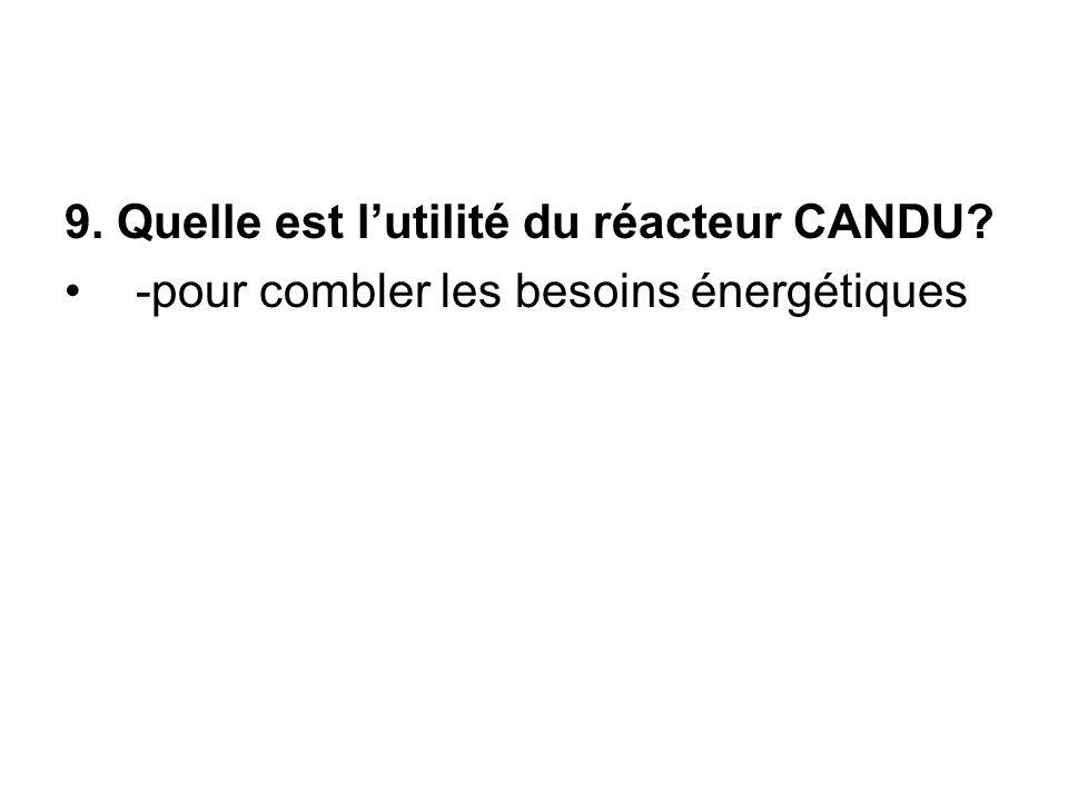 9. Quelle est l'utilité du réacteur CANDU? -pour combler les besoins énergétiques