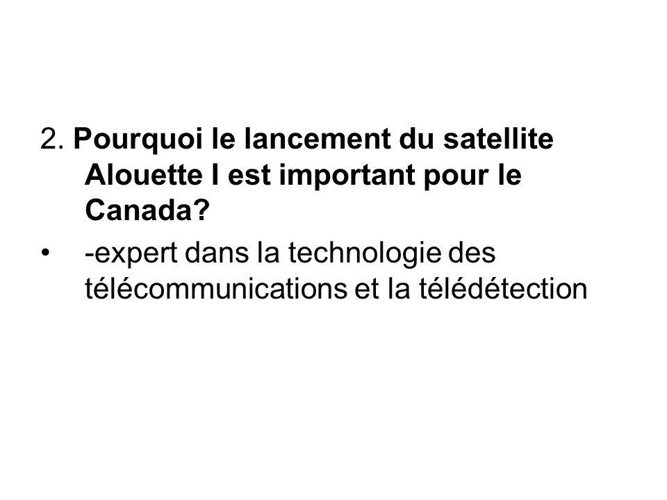 2. Pourquoi le lancement du satellite Alouette I est important pour le Canada? -expert dans la technologie des télécommunications et la télédétection