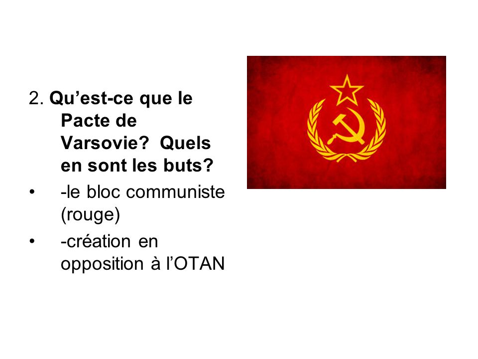 2. Qu'est-ce que le Pacte de Varsovie? Quels en sont les buts? -le bloc communiste (rouge) -création en opposition à l'OTAN
