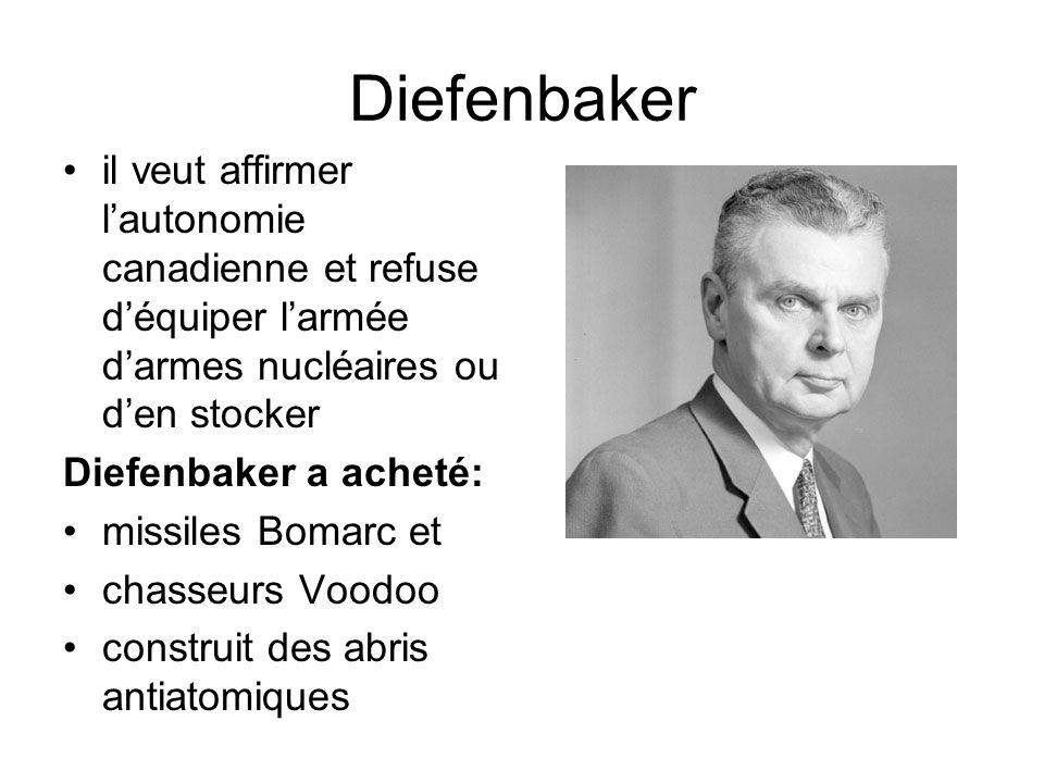Diefenbaker il veut affirmer l'autonomie canadienne et refuse d'équiper l'armée d'armes nucléaires ou d'en stocker Diefenbaker a acheté: missiles Bomarc et chasseurs Voodoo construit des abris antiatomiques