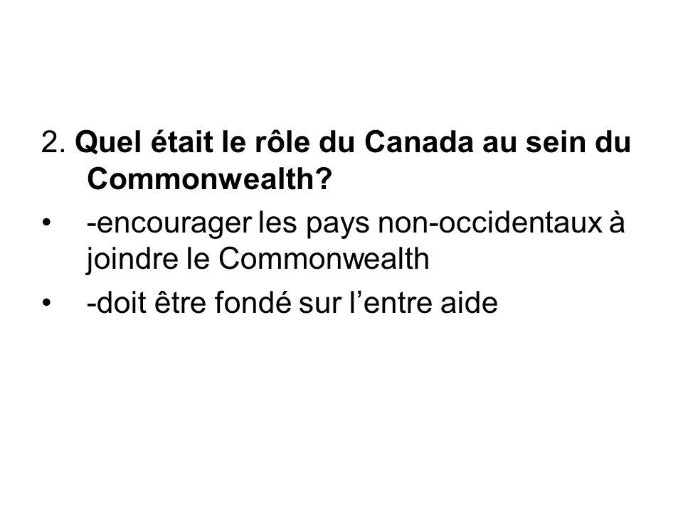 2. Quel était le rôle du Canada au sein du Commonwealth? -encourager les pays non-occidentaux à joindre le Commonwealth -doit être fondé sur l'entre a