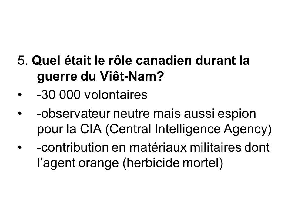 5. Quel était le rôle canadien durant la guerre du Viêt-Nam? -30 000 volontaires -observateur neutre mais aussi espion pour la CIA (Central Intelligen